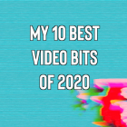 My 10 Best Video Bits of 2020